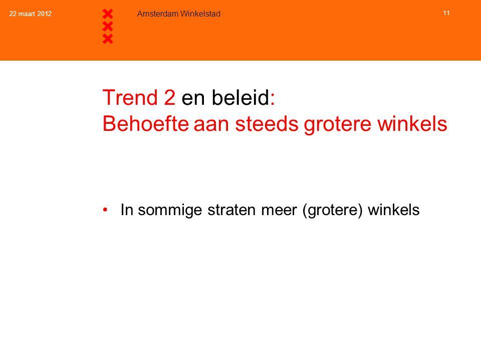 22 maart 2012 Amsterdam Winkelstad 11 Trend 2 en beleid: Behoefte aan steeds grotere winkels •In sommige straten meer (grotere) winkels