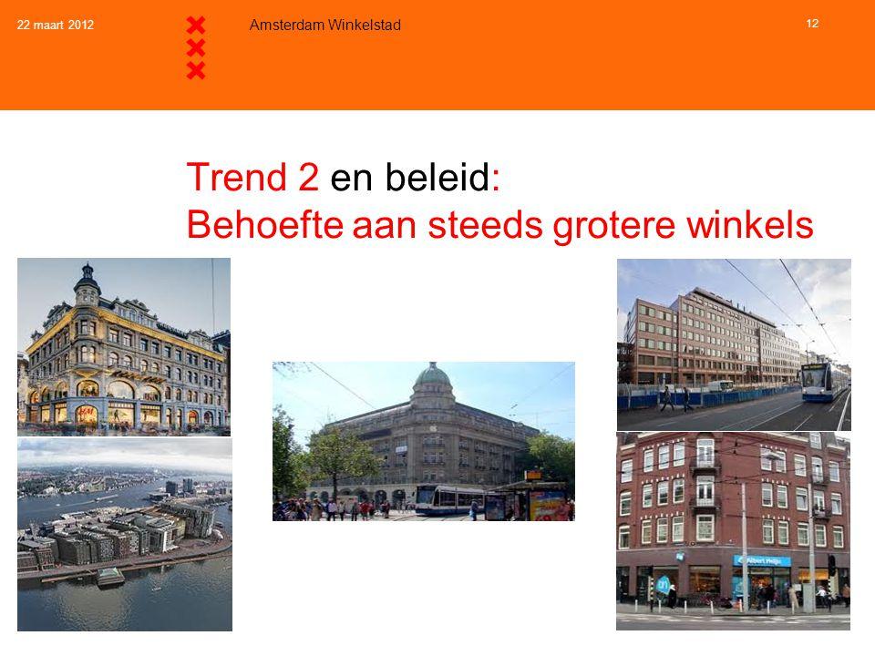 22 maart 2012 Amsterdam Winkelstad 12 Trend 2 en beleid: Behoefte aan steeds grotere winkels
