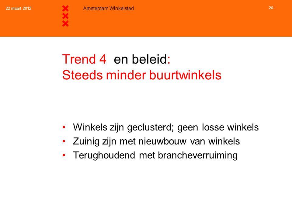 22 maart 2012 Amsterdam Winkelstad 20 Trend 4 en beleid: Steeds minder buurtwinkels •Winkels zijn geclusterd; geen losse winkels •Zuinig zijn met nieu