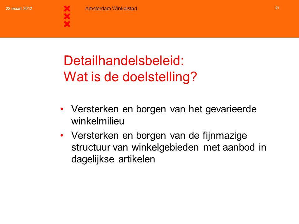 22 maart 2012 Amsterdam Winkelstad 21 Detailhandelsbeleid: Wat is de doelstelling? •Versterken en borgen van het gevarieerde winkelmilieu •Versterken