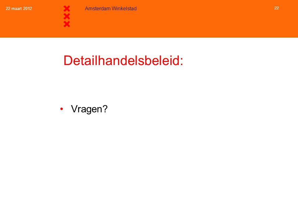 22 maart 2012 Amsterdam Winkelstad 22 Detailhandelsbeleid: •Vragen?