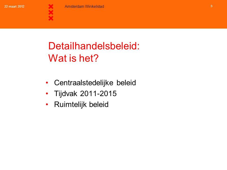 22 maart 2012 Amsterdam Winkelstad 3 Detailhandelsbeleid: Wat is het? •Centraalstedelijke beleid •Tijdvak 2011-2015 •Ruimtelijk beleid