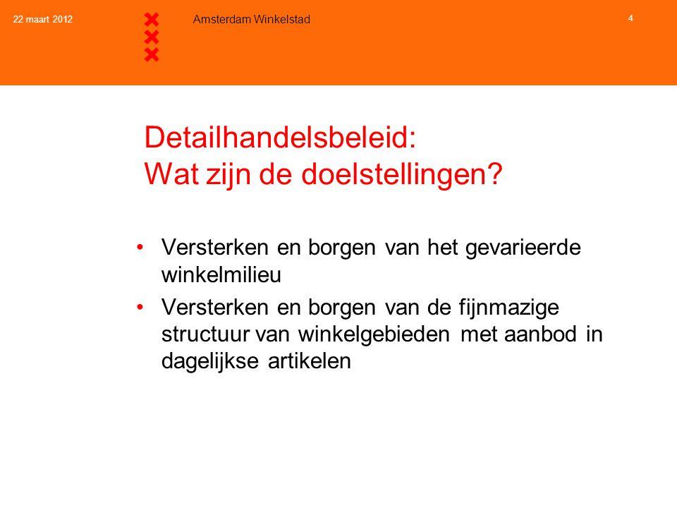 22 maart 2012 Amsterdam Winkelstad 4 Detailhandelsbeleid: Wat zijn de doelstellingen? •Versterken en borgen van het gevarieerde winkelmilieu •Versterk