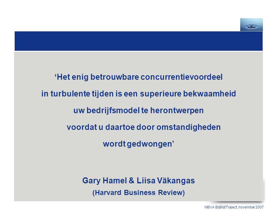 'Het enig betrouwbare concurrentievoordeel in turbulente tijden is een superieure bekwaamheid uw bedrijfsmodel te herontwerpen voordat u daartoe door omstandigheden wordt gedwongen' Gary Hamel & Liisa Väkangas (Harvard Business Review) NBVA BijBlijfTraject, november 2007