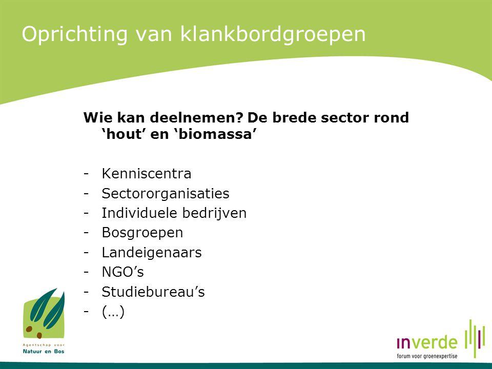 Oprichting van klankbordgroepen Wie kan deelnemen? De brede sector rond 'hout' en 'biomassa' -Kenniscentra -Sectororganisaties -Individuele bedrijven
