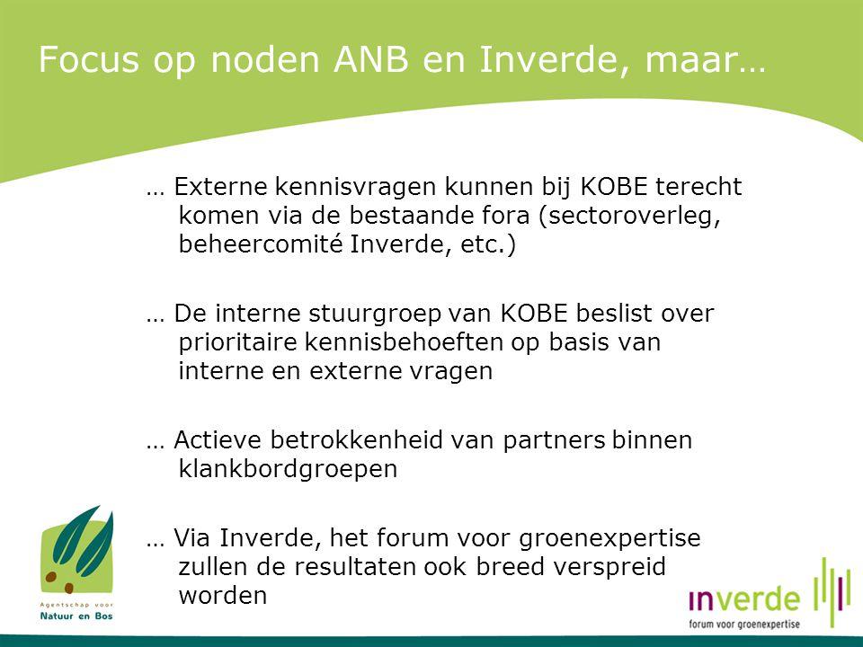 Focus op noden ANB en Inverde, maar… … Externe kennisvragen kunnen bij KOBE terecht komen via de bestaande fora (sectoroverleg, beheercomité Inverde,