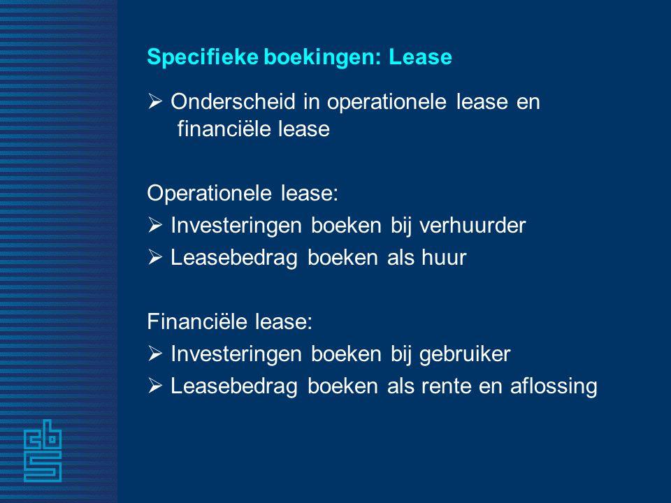 Specifieke boekingen: Lease  Onderscheid in operationele lease en financiële lease Operationele lease:  Investeringen boeken bij verhuurder  Leasebedrag boeken als huur Financiële lease:  Investeringen boeken bij gebruiker  Leasebedrag boeken als rente en aflossing