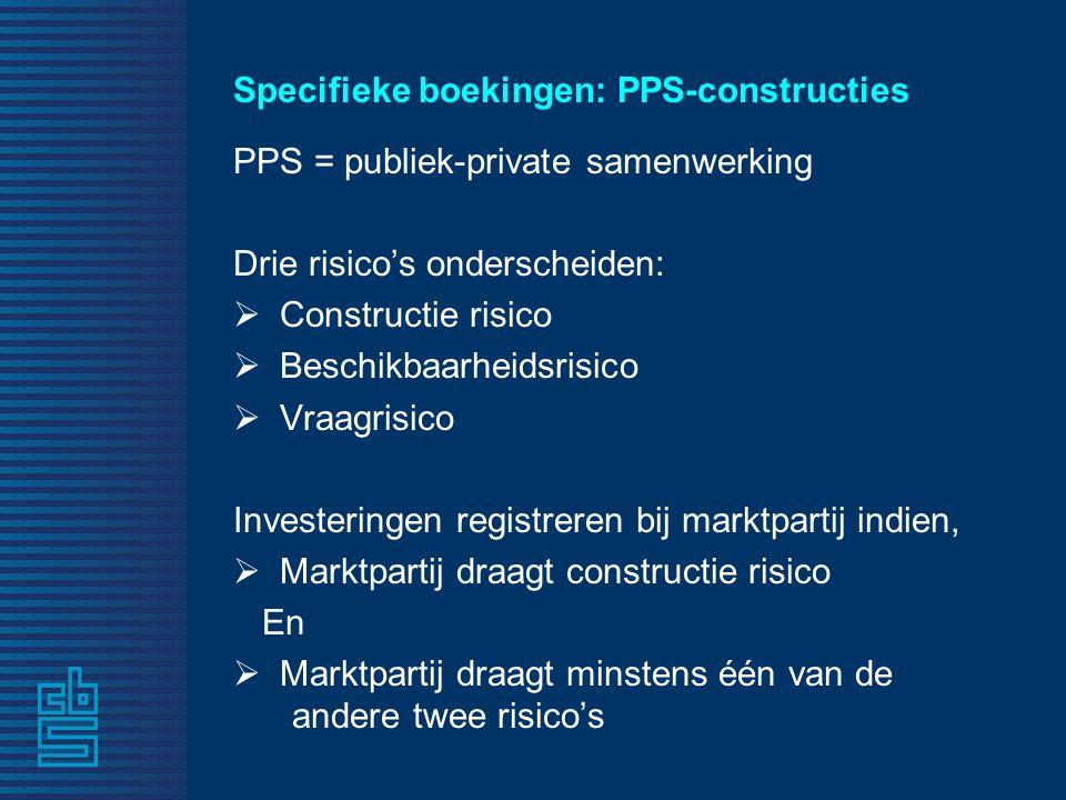 Specifieke boekingen: PPS-constructies PPS = publiek-private samenwerking Drie risico's onderscheiden:  Constructie risico  Beschikbaarheidsrisico  Vraagrisico Investeringen registreren bij marktpartij indien,  Marktpartij draagt constructie risico En  Marktpartij draagt minstens één van de andere twee risico's