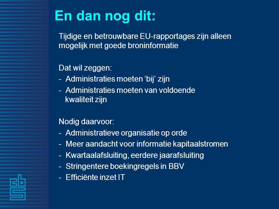 En dan nog dit: Tijdige en betrouwbare EU-rapportages zijn alleen mogelijk met goede broninformatie Dat wil zeggen: - Administraties moeten 'bij' zijn - Administraties moeten van voldoende kwaliteit zijn Nodig daarvoor: - Administratieve organisatie op orde - Meer aandacht voor informatie kapitaalstromen - Kwartaalafsluiting, eerdere jaarafsluiting - Stringentere boekingregels in BBV - Efficiënte inzet IT