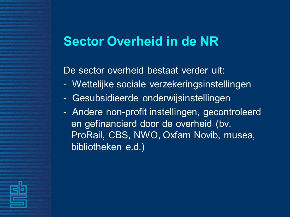 Sector Overheid in de NR De sector overheid bestaat verder uit: - Wettelijke sociale verzekeringsinstellingen - Gesubsidieerde onderwijsinstellingen - Andere non-profit instellingen, gecontroleerd en gefinancierd door de overheid (bv.