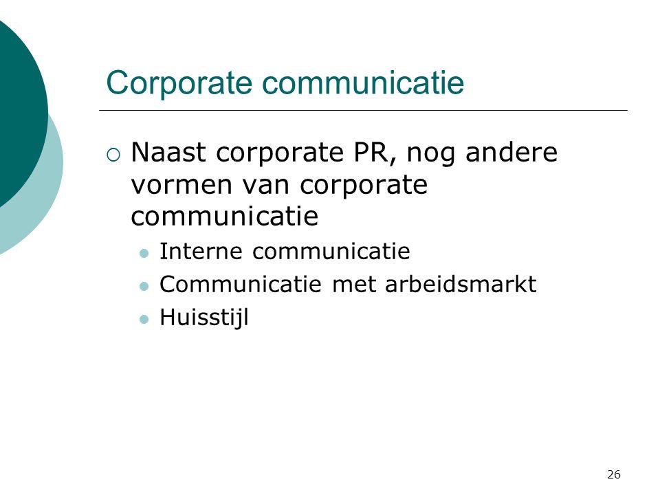 26 Corporate communicatie  Naast corporate PR, nog andere vormen van corporate communicatie  Interne communicatie  Communicatie met arbeidsmarkt 