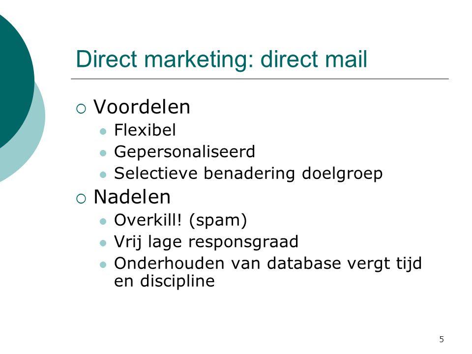 5 Direct marketing: direct mail  Voordelen  Flexibel  Gepersonaliseerd  Selectieve benadering doelgroep  Nadelen  Overkill! (spam)  Vrij lage r