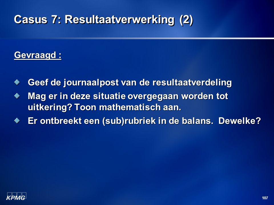 107 Casus 7: Resultaatverwerking (2) Gevraagd : Geef de journaalpost van de resultaatverdeling Mag er in deze situatie overgegaan worden tot uitkering