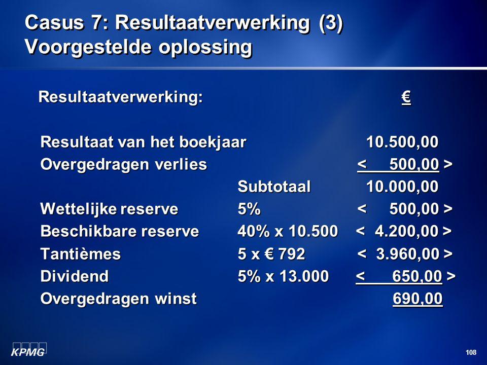 108 Casus 7: Resultaatverwerking (3) Voorgestelde oplossing Resultaatverwerking: € Resultaatverwerking: € Resultaat van het boekjaar10.500,00 Overgedr