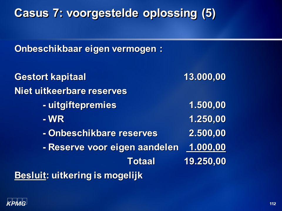 112 Casus 7: voorgestelde oplossing (5) Onbeschikbaar eigen vermogen : Gestort kapitaal13.000,00 Niet uitkeerbare reserves - uitgiftepremies 1.500,00