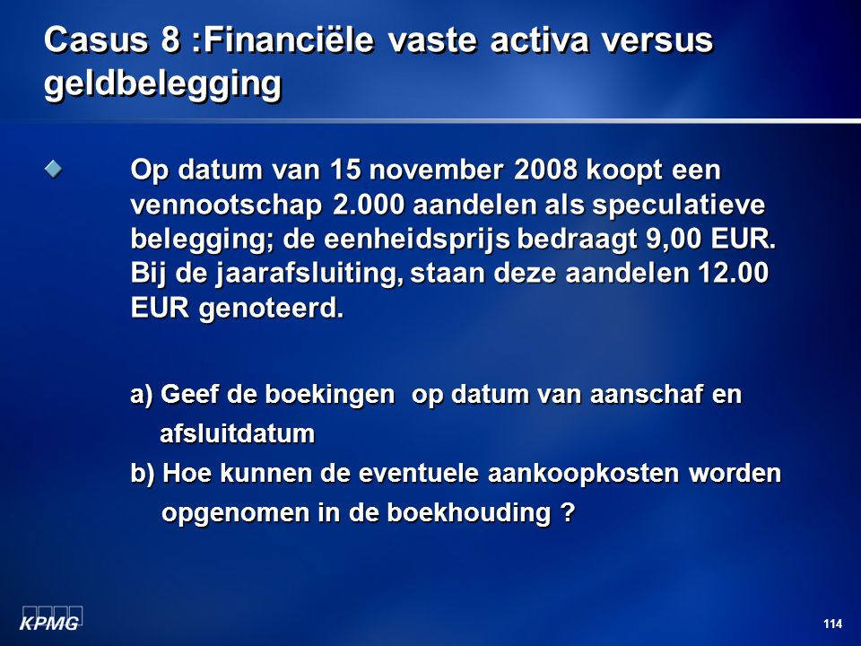 114 Casus 8 :Financiële vaste activa versus geldbelegging Op datum van 15 november 2008 koopt een vennootschap 2.000 aandelen als speculatieve beleggi