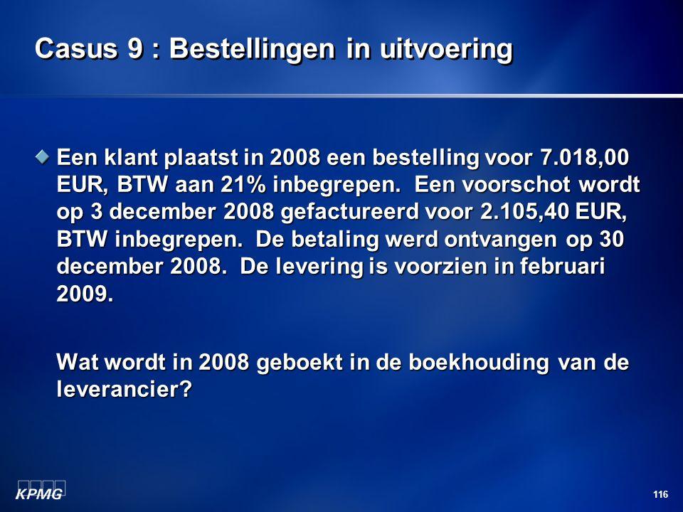 116 Casus 9 : Bestellingen in uitvoering Een klant plaatst in 2008 een bestelling voor 7.018,00 EUR, BTW aan 21% inbegrepen. Een voorschot wordt op 3