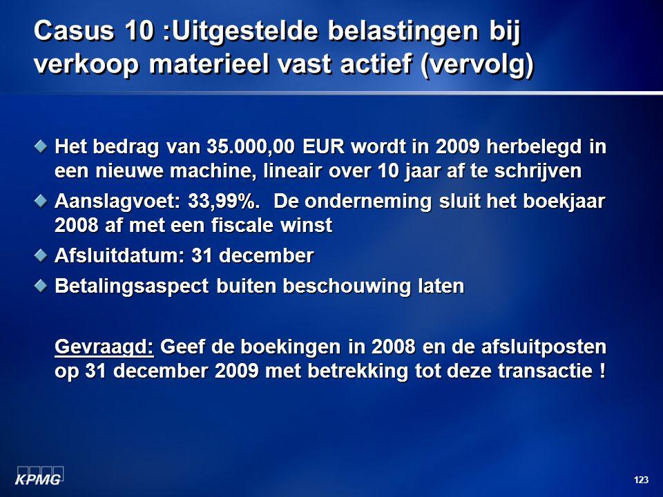 123 Casus 10 :Uitgestelde belastingen bij verkoop materieel vast actief (vervolg) Het bedrag van 35.000,00 EUR wordt in 2009 herbelegd in een nieuwe m
