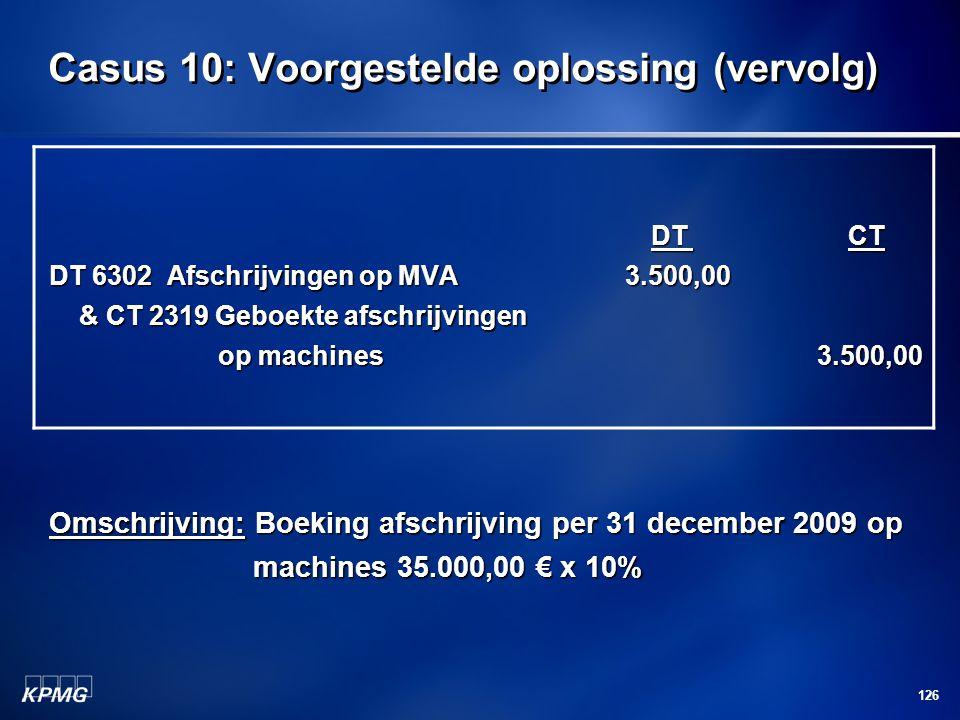 126 Casus 10: Voorgestelde oplossing (vervolg) DT CT DT CT DT 6302 Afschrijvingen op MVA3.500,00 & CT 2319 Geboekte afschrijvingen op machines3.500,00