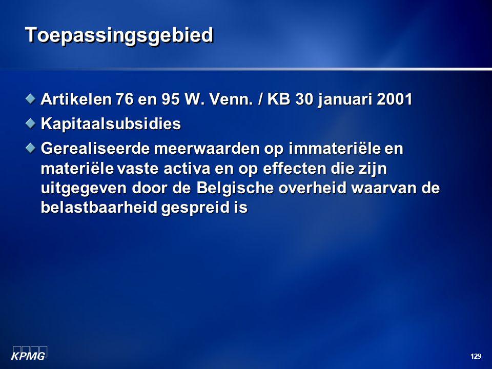 129 Toepassingsgebied Artikelen 76 en 95 W. Venn. / KB 30 januari 2001 Kapitaalsubsidies Gerealiseerde meerwaarden op immateriële en materiële vaste a