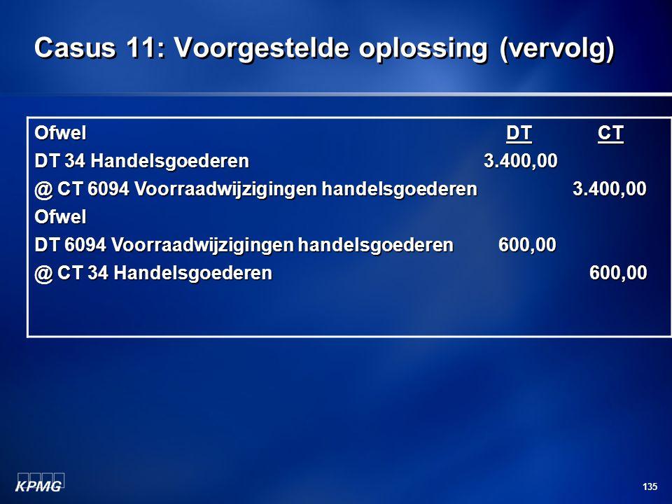 135 Casus 11: Voorgestelde oplossing (vervolg) Ofwel DT CT DT 34 Handelsgoederen 3.400,00 @ CT 6094 Voorraadwijzigingen handelsgoederen 3.400,00 Ofwel
