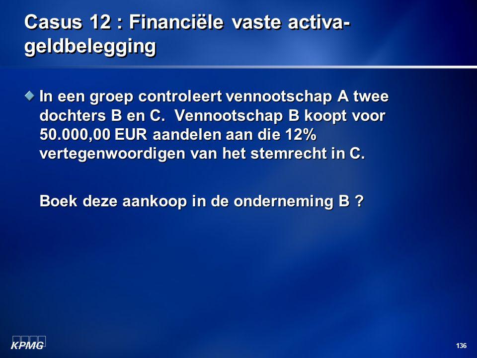 136 Casus 12 : Financiële vaste activa- geldbelegging In een groep controleert vennootschap A twee dochters B en C. Vennootschap B koopt voor 50.000,0