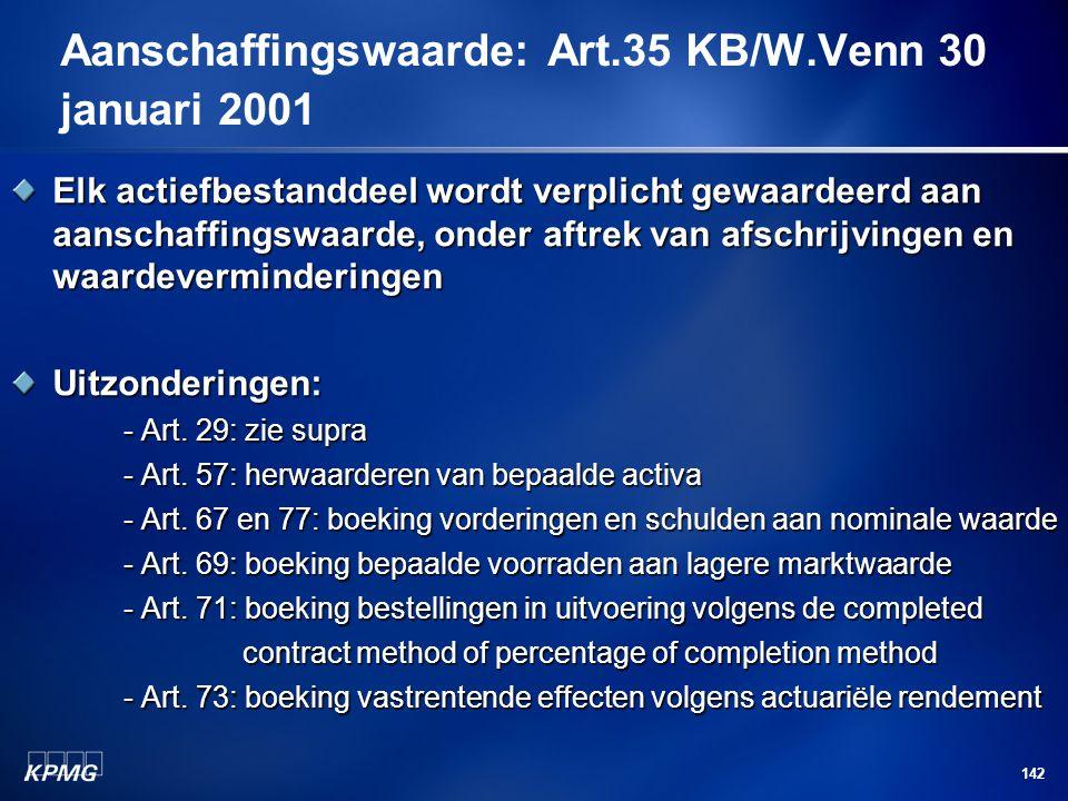 142 Aanschaffingswaarde: Art.35 KB/W.Venn 30 januari 2001 Elk actiefbestanddeel wordt verplicht gewaardeerd aan aanschaffingswaarde, onder aftrek van