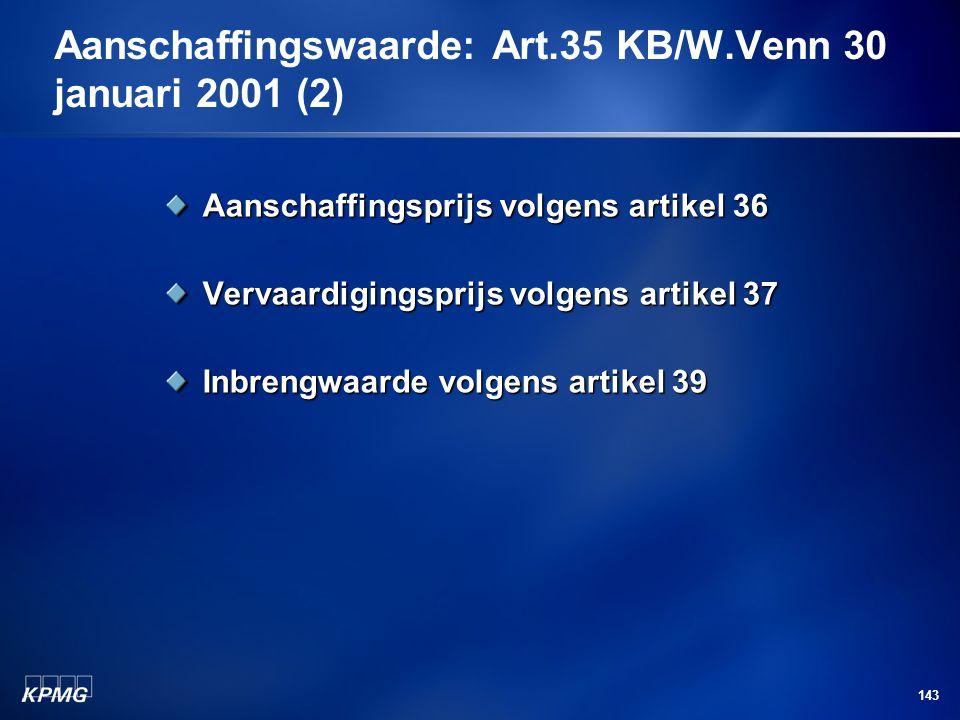 143 Aanschaffingswaarde: Art.35 KB/W.Venn 30 januari 2001 (2) Aanschaffingsprijs volgens artikel 36 Vervaardigingsprijs volgens artikel 37 Inbrengwaar