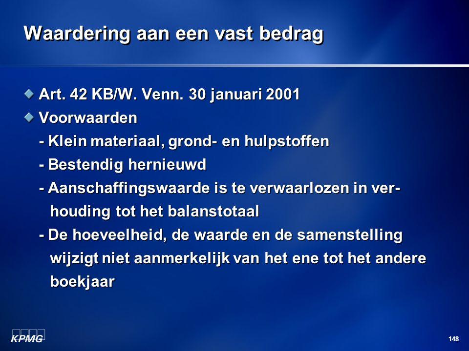 148 Waardering aan een vast bedrag Art. 42 KB/W. Venn. 30 januari 2001 Voorwaarden - Klein materiaal, grond- en hulpstoffen - Bestendig hernieuwd - Aa