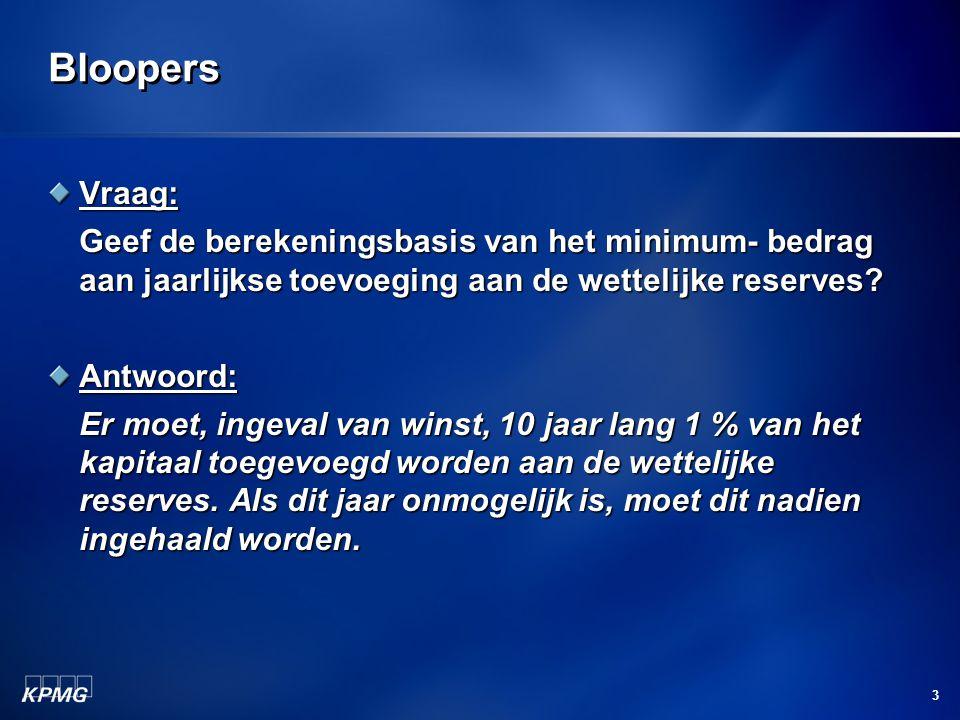 3 Bloopers Vraag: Geef de berekeningsbasis van het minimum- bedrag aan jaarlijkse toevoeging aan de wettelijke reserves? Antwoord: Er moet, ingeval va