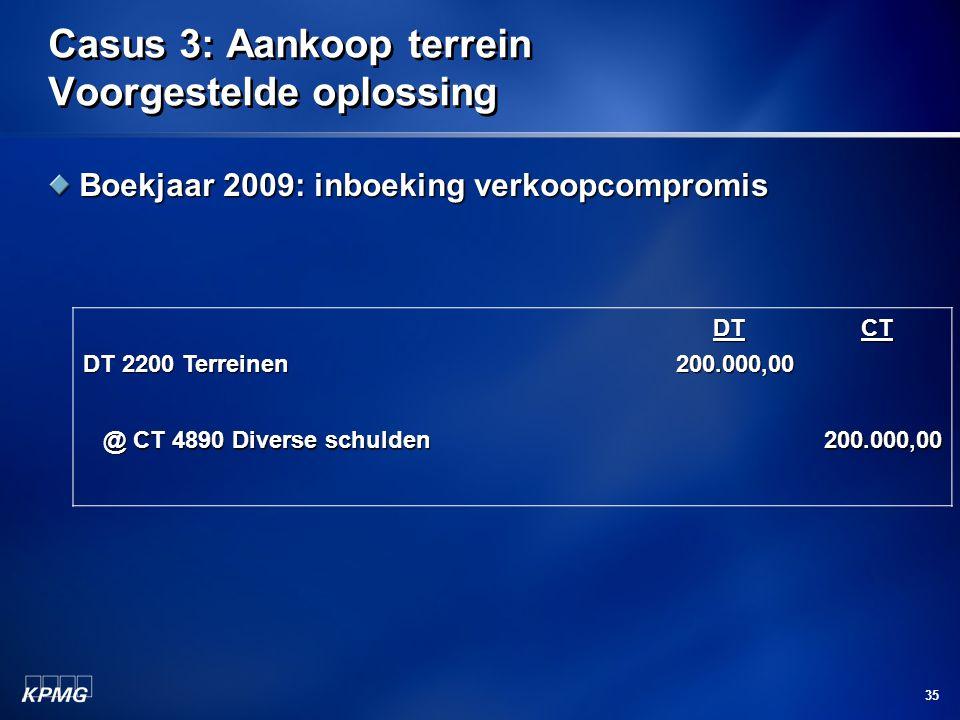 35 Casus 3: Aankoop terrein Voorgestelde oplossing Boekjaar 2009: inboeking verkoopcompromis DT 2200 Terreinen DT200.000,00CT @ CT 4890 Diverse schuld