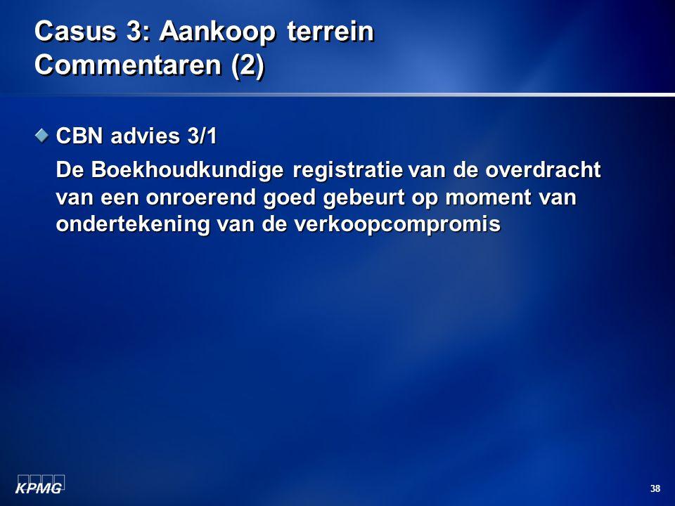 38 Casus 3: Aankoop terrein Commentaren (2) CBN advies 3/1 De Boekhoudkundige registratie van de overdracht van een onroerend goed gebeurt op moment v