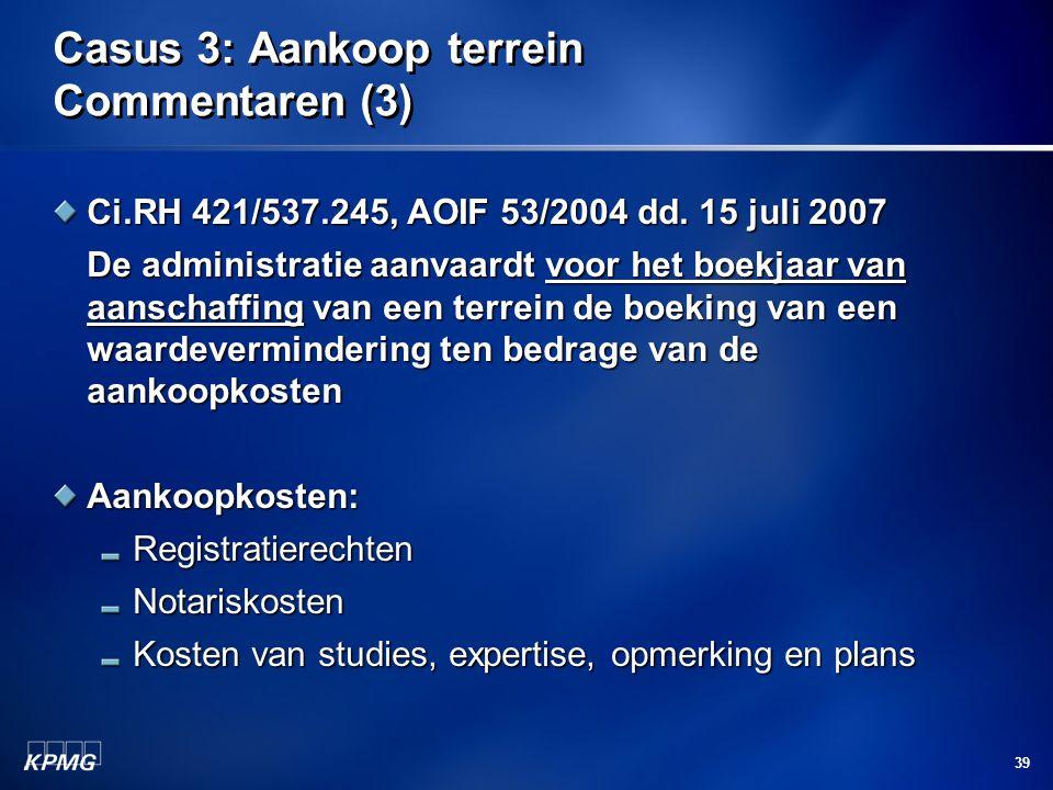 39 Casus 3: Aankoop terrein Commentaren (3) Ci.RH 421/537.245, AOIF 53/2004 dd. 15 juli 2007 De administratie aanvaardt voor het boekjaar van aanschaf