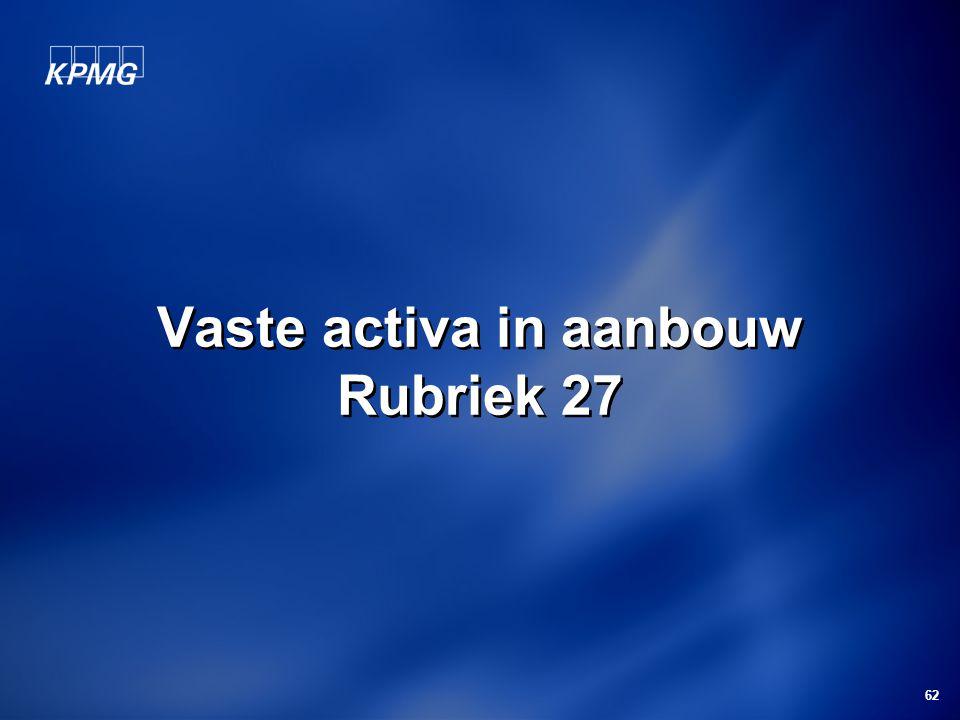 62 Vaste activa in aanbouw Rubriek 27