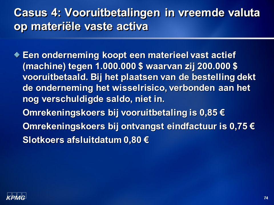 74 Casus 4: Vooruitbetalingen in vreemde valuta op materiële vaste activa Een onderneming koopt een materieel vast actief (machine) tegen 1.000.000 $