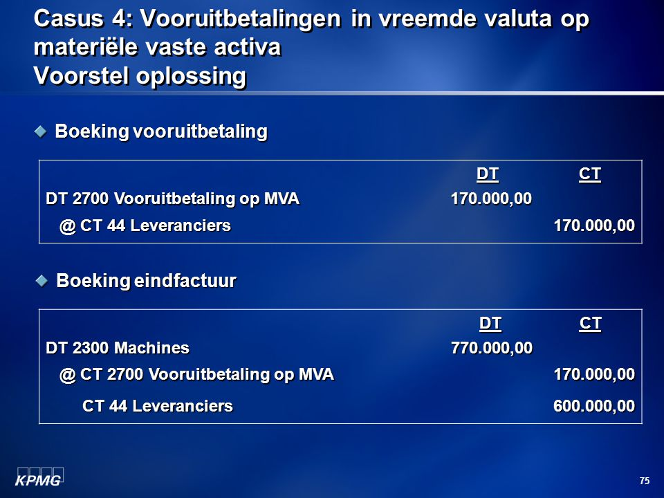 75 Casus 4: Vooruitbetalingen in vreemde valuta op materiële vaste activa Voorstel oplossing Boeking vooruitbetaling DT 2700 Vooruitbetaling op MVA DT