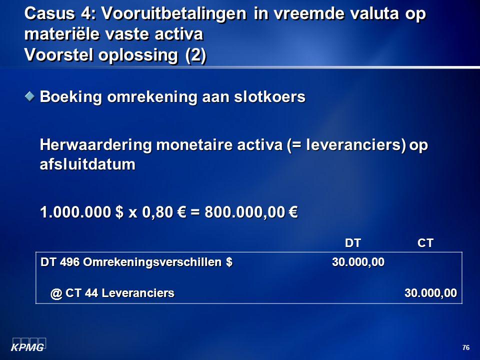 76 Casus 4: Vooruitbetalingen in vreemde valuta op materiële vaste activa Voorstel oplossing (2) Boeking omrekening aan slotkoers Herwaardering moneta