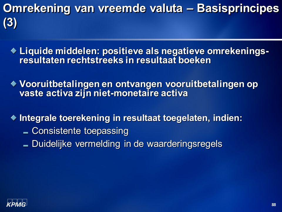 88 Omrekening van vreemde valuta – Basisprincipes (3) Liquide middelen: positieve als negatieve omrekenings- resultaten rechtstreeks in resultaat boek