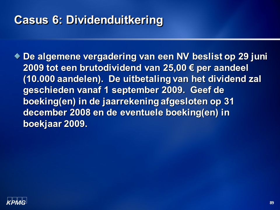 89 Casus 6: Dividenduitkering De algemene vergadering van een NV beslist op 29 juni 2009 tot een brutodividend van 25,00 € per aandeel (10.000 aandele