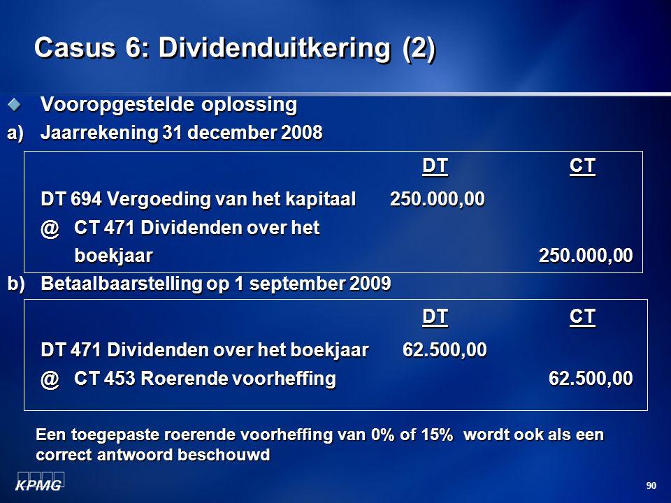 90 Casus 6: Dividenduitkering (2) Vooropgestelde oplossing a)Jaarrekening 31 december 2008 DT CT DT CT DT 694 Vergoeding van het kapitaal 250.000,00 @