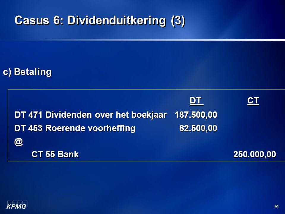 91 Casus 6: Dividenduitkering (3) c) Betaling DT CT DT CT DT 471 Dividenden over het boekjaar 187.500,00 DT 471 Dividenden over het boekjaar 187.500,0
