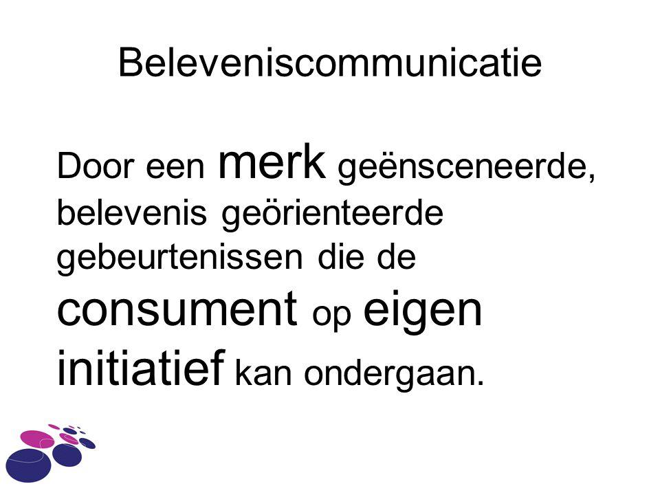 Beleveniscommunicatie Door een merk geënsceneerde, belevenis geörienteerde gebeurtenissen die de consument op eigen initiatief kan ondergaan.