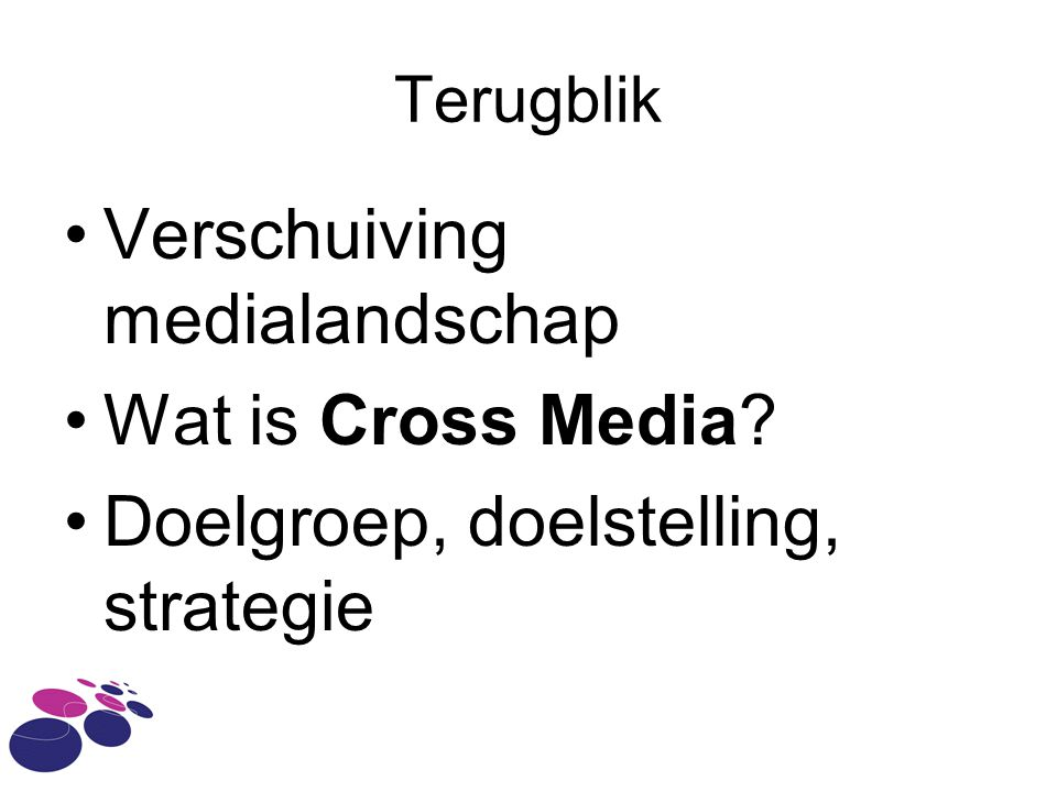 Terugblik •Verschuiving medialandschap •Wat is Cross Media •Doelgroep, doelstelling, strategie