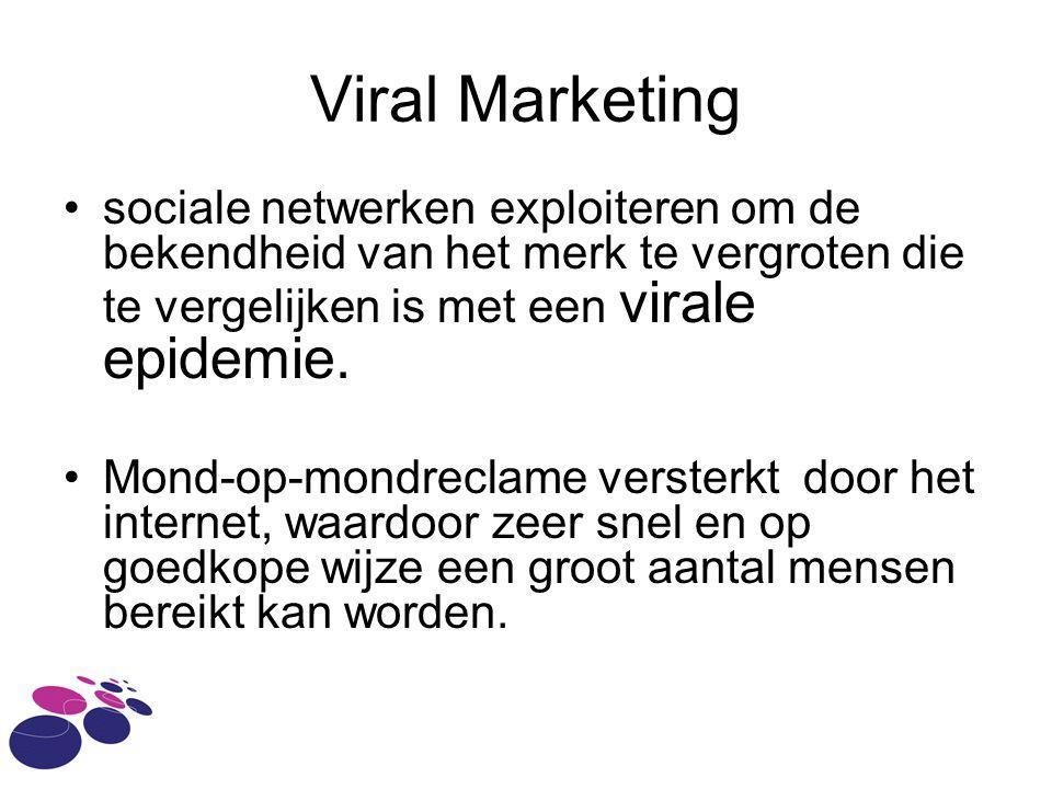 Viral Marketing •sociale netwerken exploiteren om de bekendheid van het merk te vergroten die te vergelijken is met een virale epidemie.