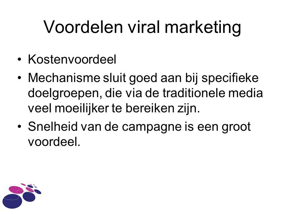 Voordelen viral marketing •Kostenvoordeel •Mechanisme sluit goed aan bij specifieke doelgroepen, die via de traditionele media veel moeilijker te bereiken zijn.