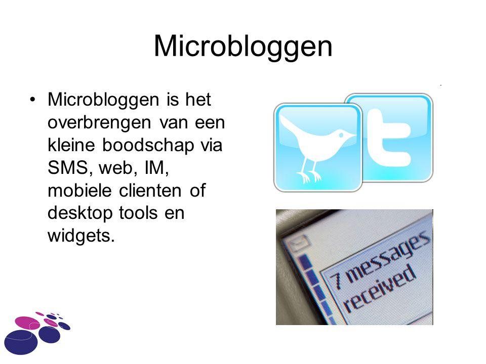 Microbloggen •Microbloggen is het overbrengen van een kleine boodschap via SMS, web, IM, mobiele clienten of desktop tools en widgets.