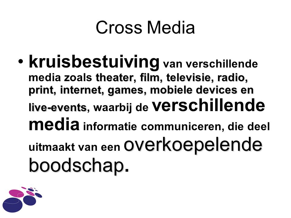 Cross Media theater, film, televisie, radio, print, internet, games, mobiele devices en live-events overkoepelende boodschap •kruisbestuiving van verschillende media zoals theater, film, televisie, radio, print, internet, games, mobiele devices en live-events, waarbij de verschillende media informatie communiceren, die deel uitmaakt van een overkoepelende boodschap.