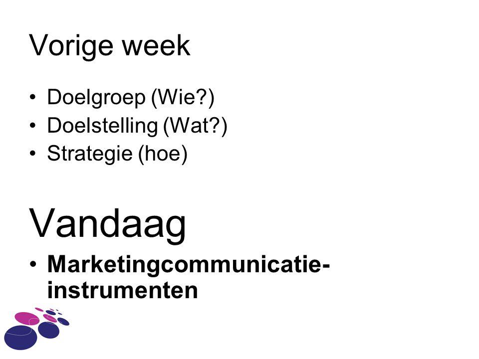 Vorige week •Doelgroep (Wie ) •Doelstelling (Wat ) •Strategie (hoe) Vandaag •Marketingcommunicatie- instrumenten