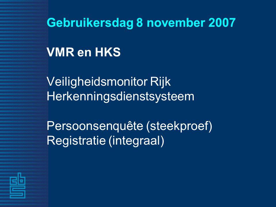 Gebruikersdag 8 november 2007 VMR en HKS Veiligheidsmonitor Rijk Herkenningsdienstsysteem Persoonsenquête (steekproef) Registratie (integraal)
