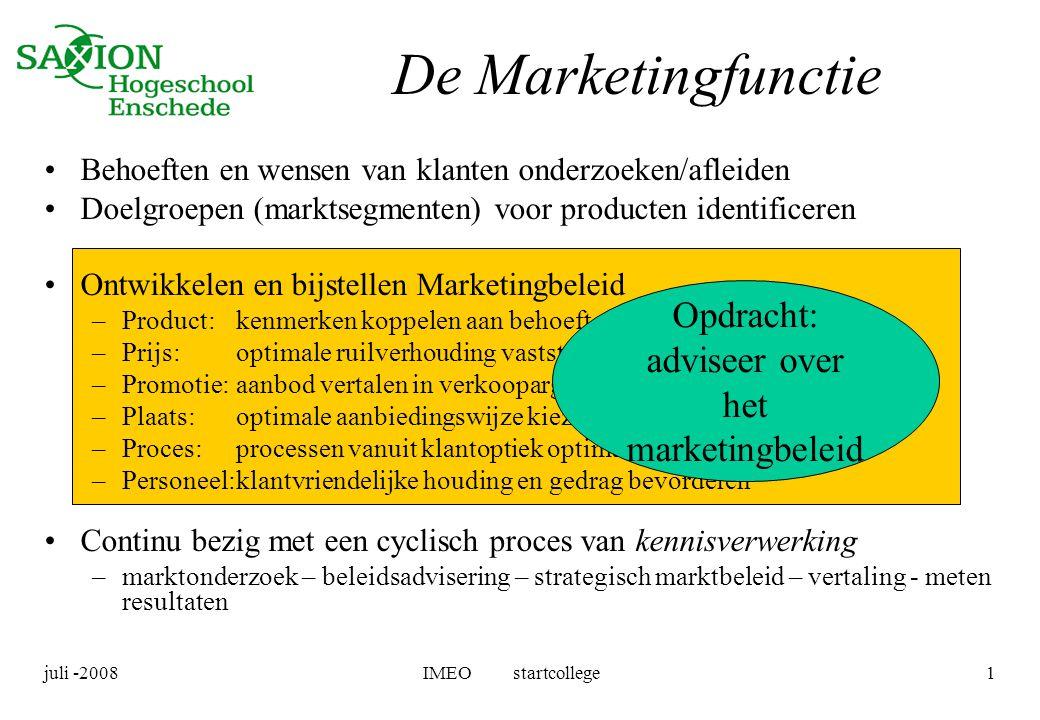 juli -2008IMEO startcollege1 De Marketingfunctie •Behoeften en wensen van klanten onderzoeken/afleiden •Doelgroepen (marktsegmenten) voor producten id